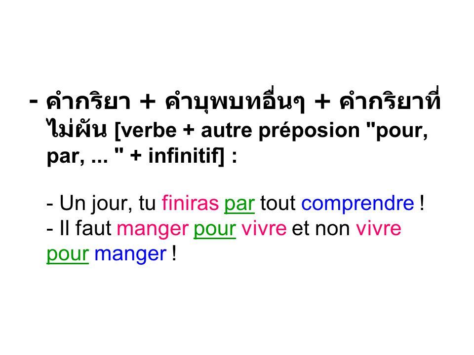 - คำกริยา + คำบุพบทอื่นๆ + คำกริยาที่ไม่ผัน [verbe + autre préposion pour, par, ... + infinitif] : - Un jour, tu finiras par tout comprendre .